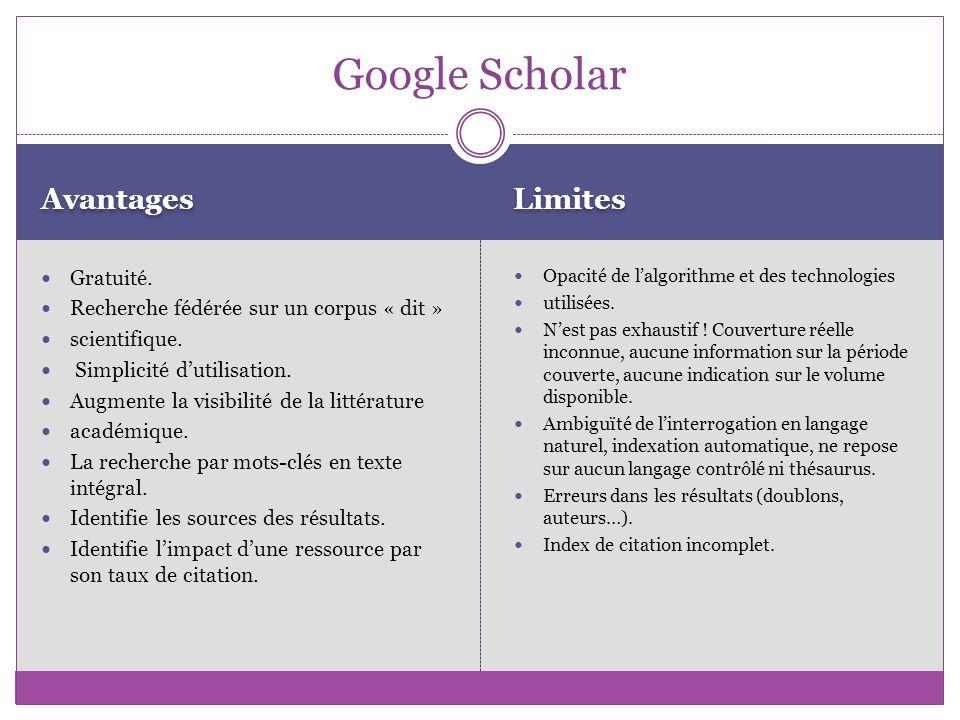 Google Scholar Avantages Gratuité. Recherche fédérée sur un corpus « dit » scientifique. Simplicité dutilisation. Augmente la visibilité de la littéra