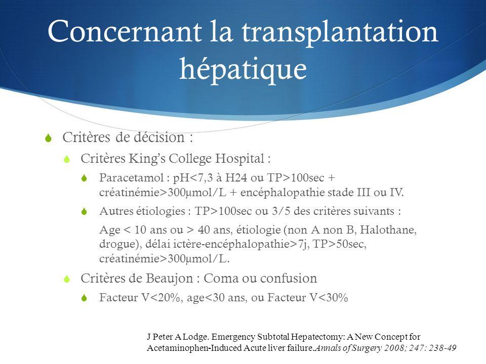 Concernant la transplantation hépatique Critères de décision : Critères Kings College Hospital : Paracetamol : pH 100sec + créatinémie>300µmol/L + enc
