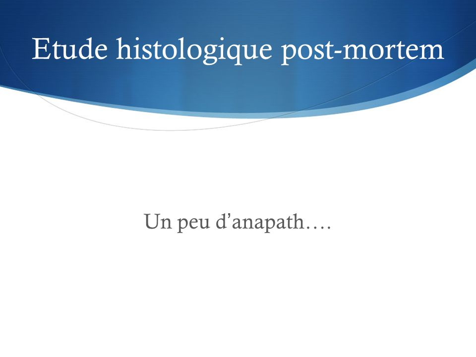 Etude histologique post-mortem Un peu danapath….