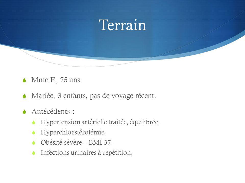 Terrain Mme F., 75 ans Mariée, 3 enfants, pas de voyage récent. Antécédents : Hypertension artérielle traitée, équilibrée. Hyperchloestérolémie. Obési