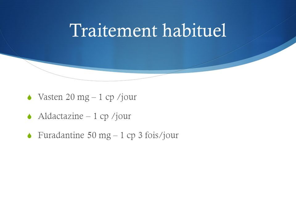Traitement habituel Vasten 20 mg – 1 cp /jour Aldactazine – 1 cp /jour Furadantine 50 mg – 1 cp 3 fois/jour