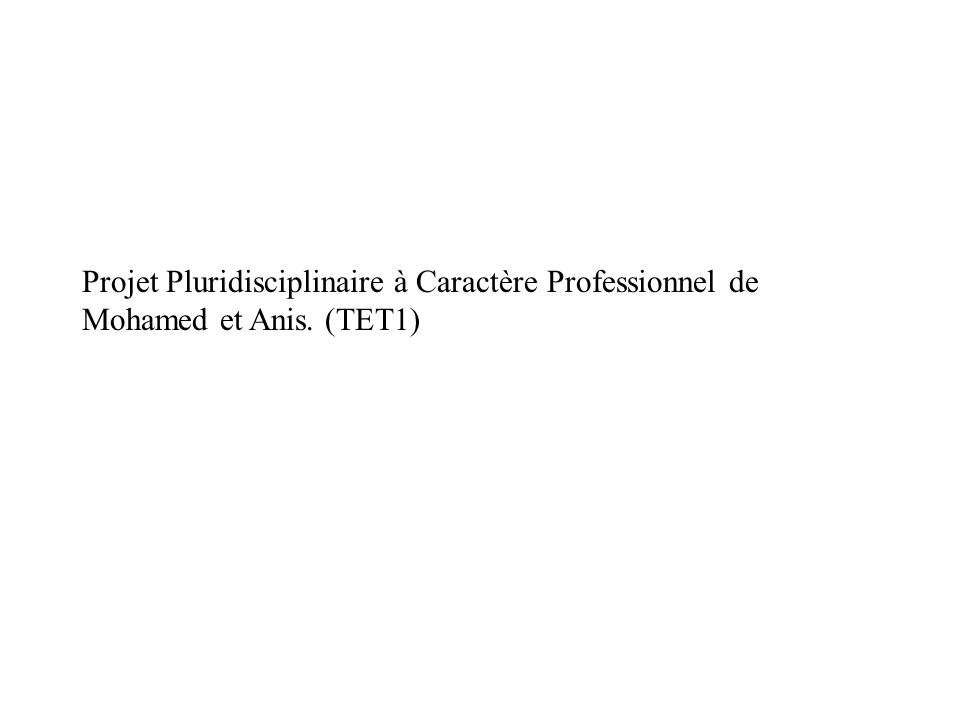 Projet Pluridisciplinaire à Caractère Professionnel de Mohamed et Anis. (TET1)