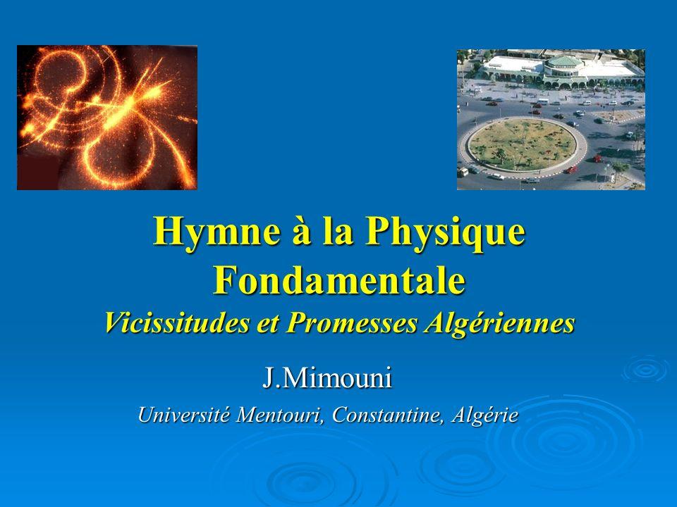 Hymne à la Physique Fondamentale Vicissitudes et Promesses Algériennes J.Mimouni Université Mentouri, Constantine, Algérie