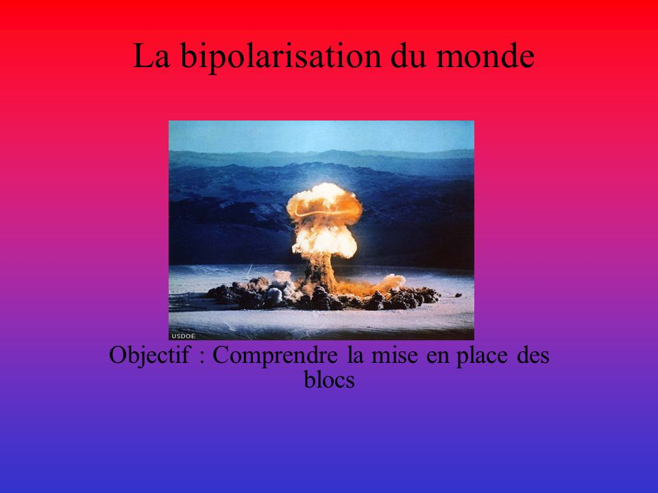 La bipolarisation du monde Objectif : Comprendre la mise en place des blocs