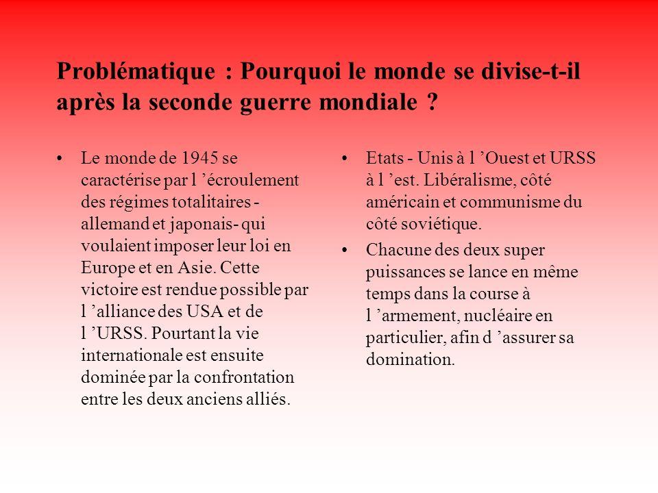 Problématique : Pourquoi le monde se divise-t-il après la seconde guerre mondiale ? Le monde de 1945 se caractérise par l écroulement des régimes tota
