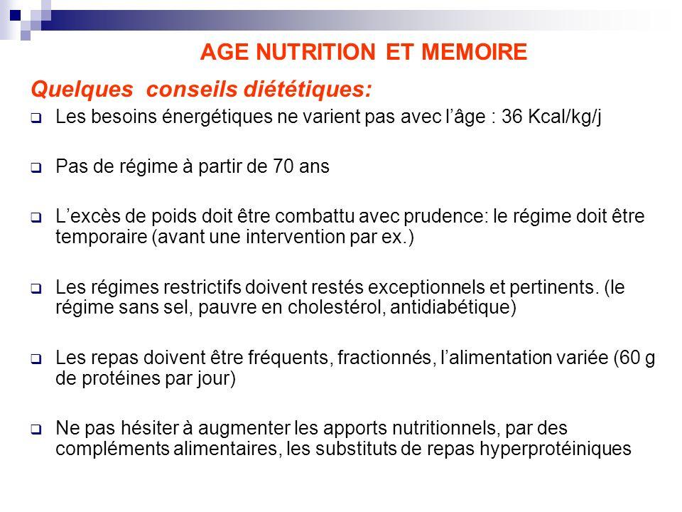 AGE NUTRITION ET MEMOIRE Quelques conseils diététiques: Les besoins énergétiques ne varient pas avec lâge : 36 Kcal/kg/j Pas de régime à partir de 70