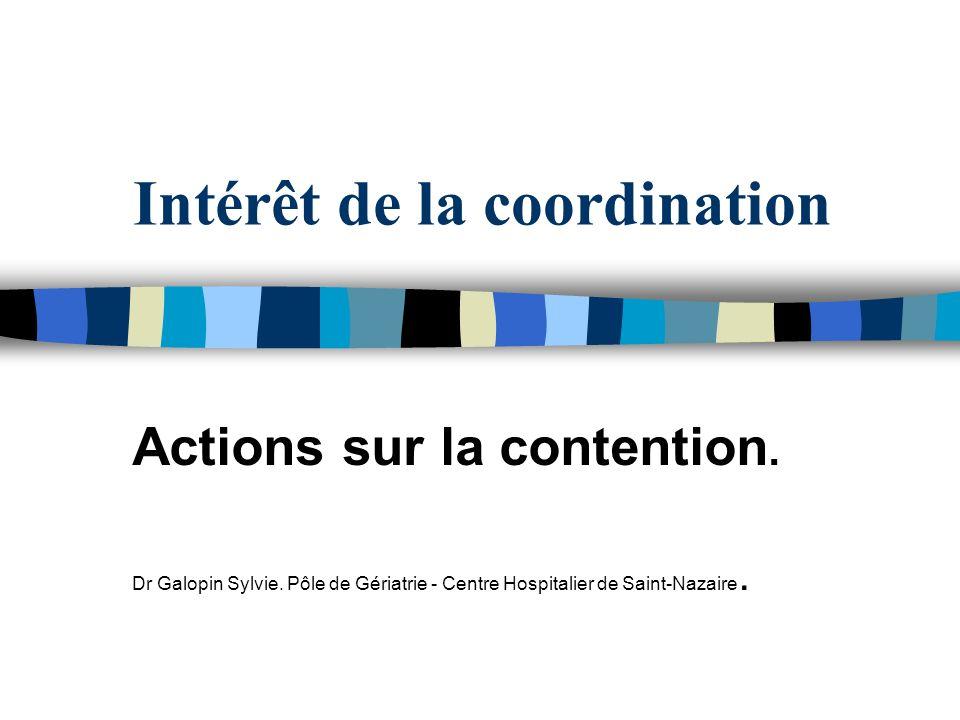 Intérêt de la coordination Actions sur la contention. Dr Galopin Sylvie. Pôle de Gériatrie - Centre Hospitalier de Saint-Nazaire.