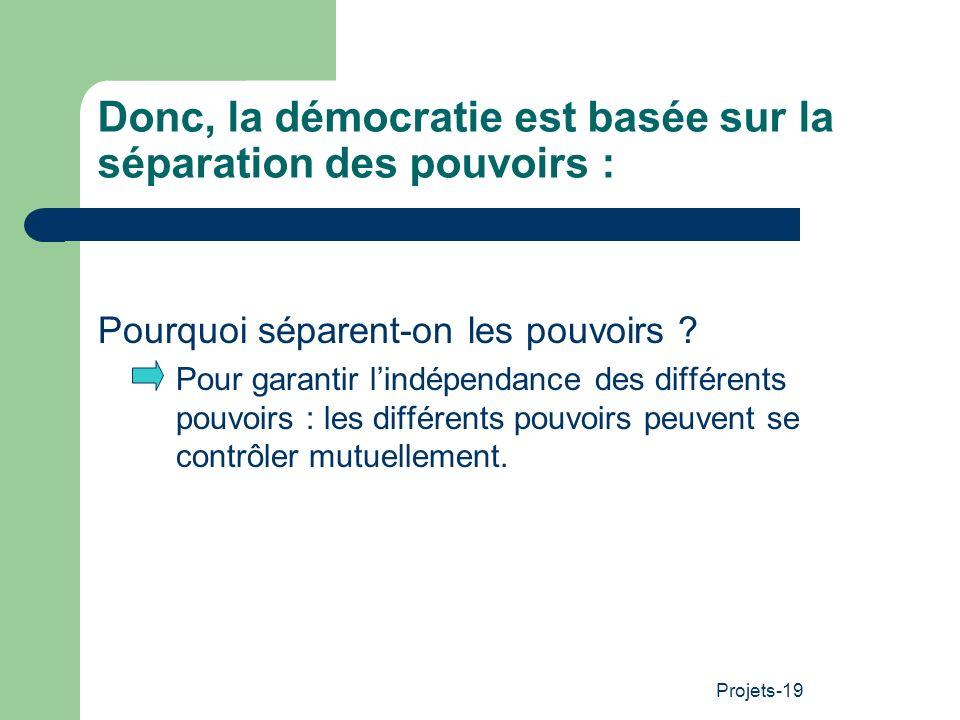 Projets-19 Donc, la démocratie est basée sur la séparation des pouvoirs : Pourquoi séparent-on les pouvoirs ? Pour garantir lindépendance des différen