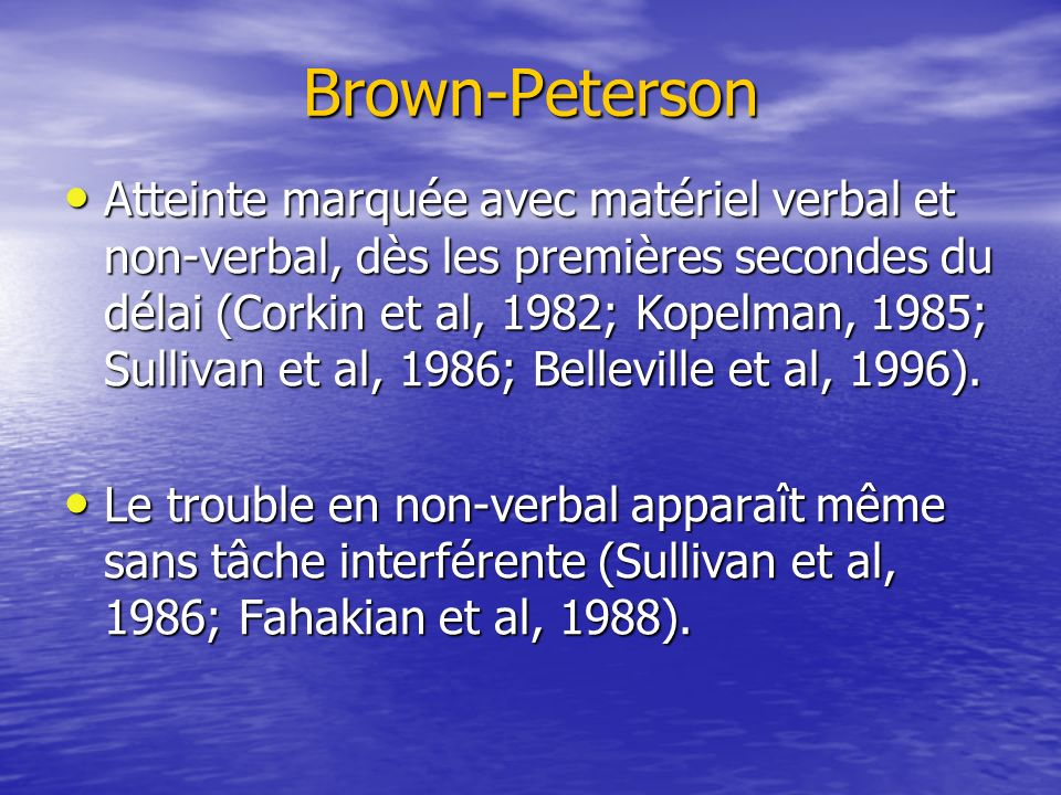 Brown-Peterson Atteinte marquée avec matériel verbal et non-verbal, dès les premières secondes du délai (Corkin et al, 1982; Kopelman, 1985; Sullivan