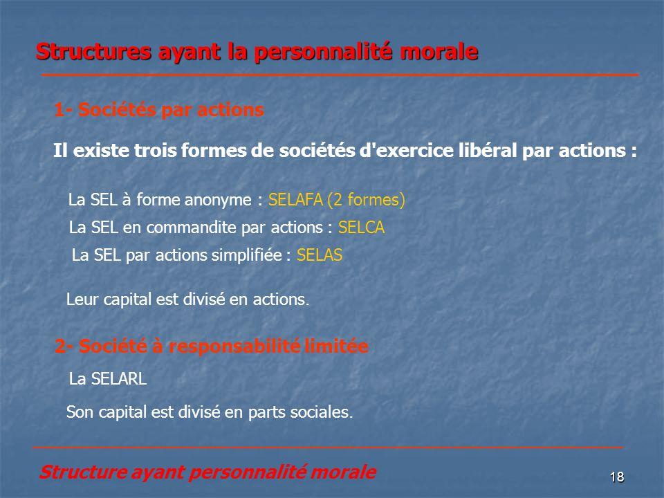 18 Structures ayant la personnalité morale La SEL par actions simplifiée : SELAS Il existe trois formes de sociétés d'exercice libéral par actions : 1