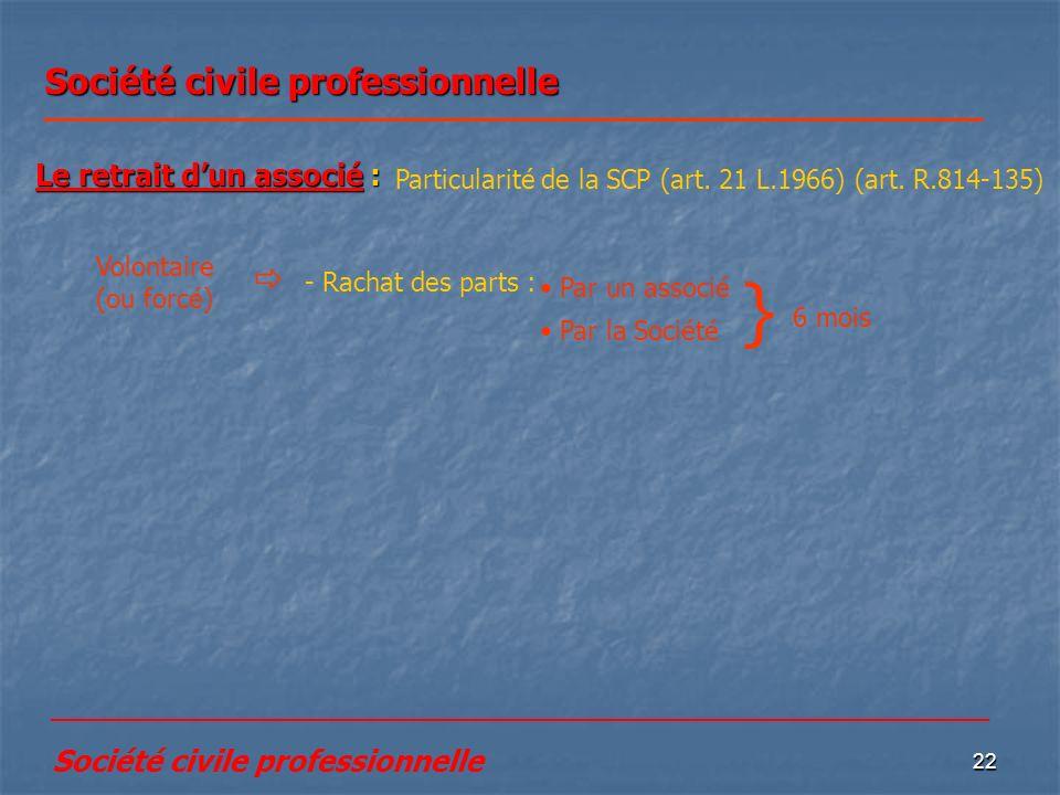 22 Société civile professionnelle Le retrait dun associé : Particularité de la SCP (art. 21 L.1966) (art. R.814-135) Volontaire (ou forcé) - Rachat de