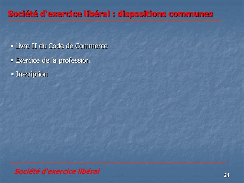 24 Société dexercice libéral : dispositions communes Livre II du Code de Commerce Livre II du Code de Commerce Exercice de la profession Exercice de l