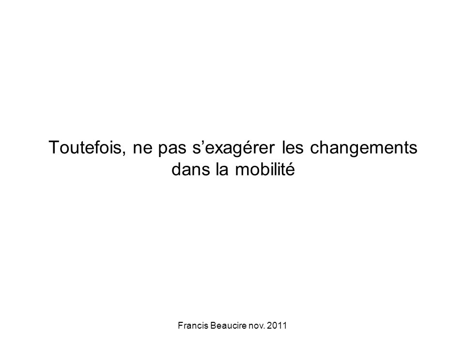 Toutefois, ne pas sexagérer les changements dans la mobilité Francis Beaucire nov. 2011