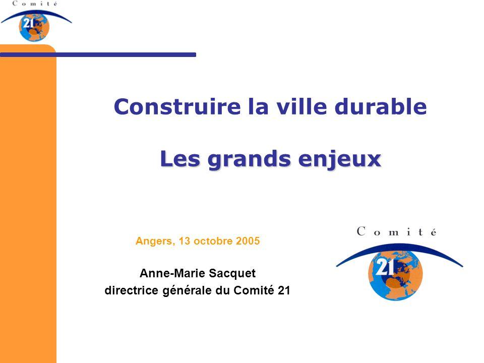 Les grands enjeux Construire la ville durable Les grands enjeux Angers, 13 octobre 2005 Anne-Marie Sacquet directrice générale du Comité 21