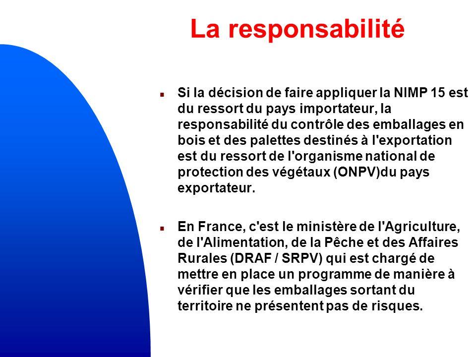La responsabilité n Si la décision de faire appliquer la NIMP 15 est du ressort du pays importateur, la responsabilité du contrôle des emballages en bois et des palettes destinés à l exportation est du ressort de l organisme national de protection des végétaux (ONPV)du pays exportateur.