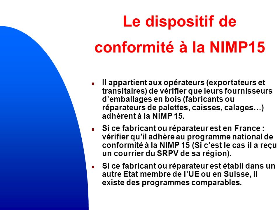 Le dispositif de conformité à la NIMP15 n Il appartient aux opérateurs (exportateurs et transitaires) de vérifier que leurs fournisseurs demballages en bois (fabricants ou réparateurs de palettes, caisses, calages…) adhérent à la NIMP 15.