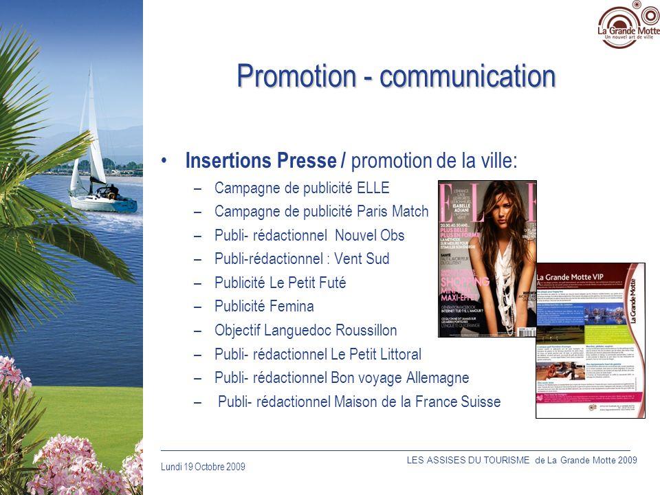 Lundi 19 Octobre 2009 _____________________________________________________________________________ Promotion - communication Insertions Presse / promotion de la ville: –Campagne de publicité ELLE –Campagne de publicité Paris Match –Publi- rédactionnel Nouvel Obs –Publi-rédactionnel : Vent Sud –Publicité Le Petit Futé –Publicité Femina –Objectif Languedoc Roussillon –Publi- rédactionnel Le Petit Littoral –Publi- rédactionnel Bon voyage Allemagne – Publi- rédactionnel Maison de la France Suisse LES ASSISES DU TOURISME de La Grande Motte 2009