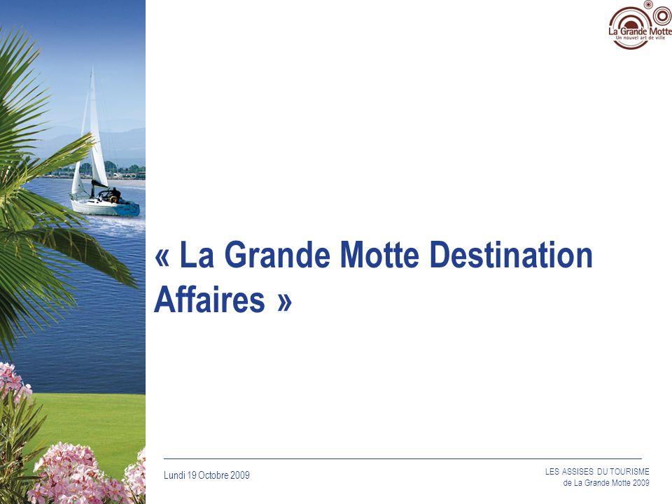 Lundi 19 Octobre 2009 _____________________________________________________________________________ LES ASSISES DU TOURISME de La Grande Motte 2009 « La Grande Motte Destination Affaires »