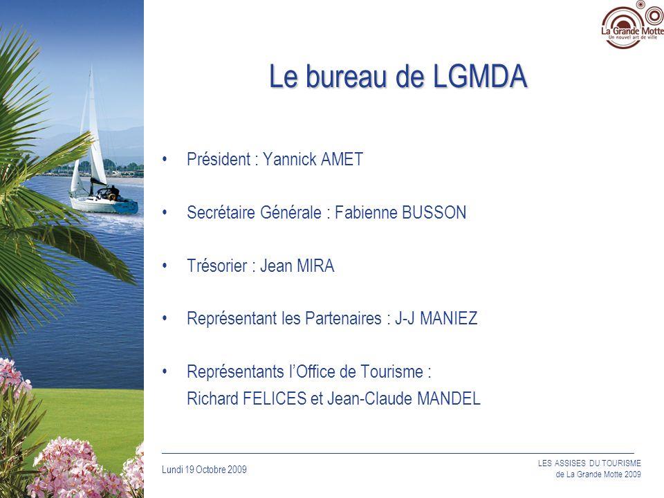 Lundi 19 Octobre 2009 _____________________________________________________________________________ LES ASSISES DU TOURISME de La Grande Motte 2009 Le bureau de LGMDA Président : Yannick AMET Secrétaire Générale : Fabienne BUSSON Trésorier : Jean MIRA Représentant les Partenaires : J-J MANIEZ Représentants lOffice de Tourisme : Richard FELICES et Jean-Claude MANDEL