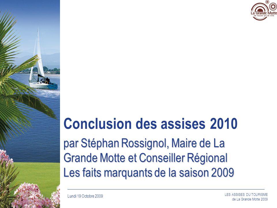 Lundi 19 Octobre 2009 _____________________________________________________________________________ LES ASSISES DU TOURISME de La Grande Motte 2009 par Stéphan Rossignol, Maire de La Grande Motte et Conseiller Régional Les faits marquants de la saison 2009 Conclusion des assises 2010