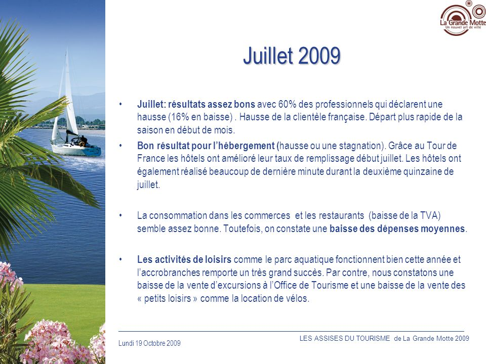 Lundi 19 Octobre 2009 _____________________________________________________________________________ Accueil – Communication avec les professionnels Production et diffusion aux professionnels dune fiche dinformation sur les trois points daccueil de lOffice de Tourisme Ré-obtention de la norme NF services garantissant la qualité de laccueil à lOffice de Tourisme LES ASSISES DU TOURISME de La Grande Motte 2009