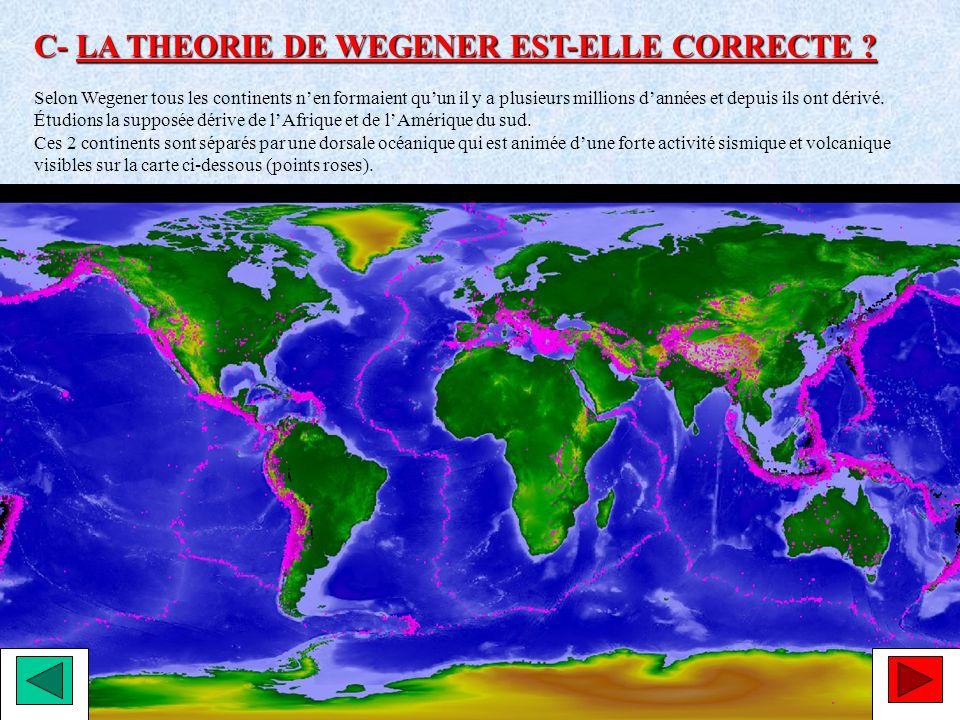 C- LA THEORIE DE WEGENER EST-ELLE CORRECTE ? Selon Wegener tous les continents nen formaient quun il y a plusieurs millions dannées et depuis ils ont