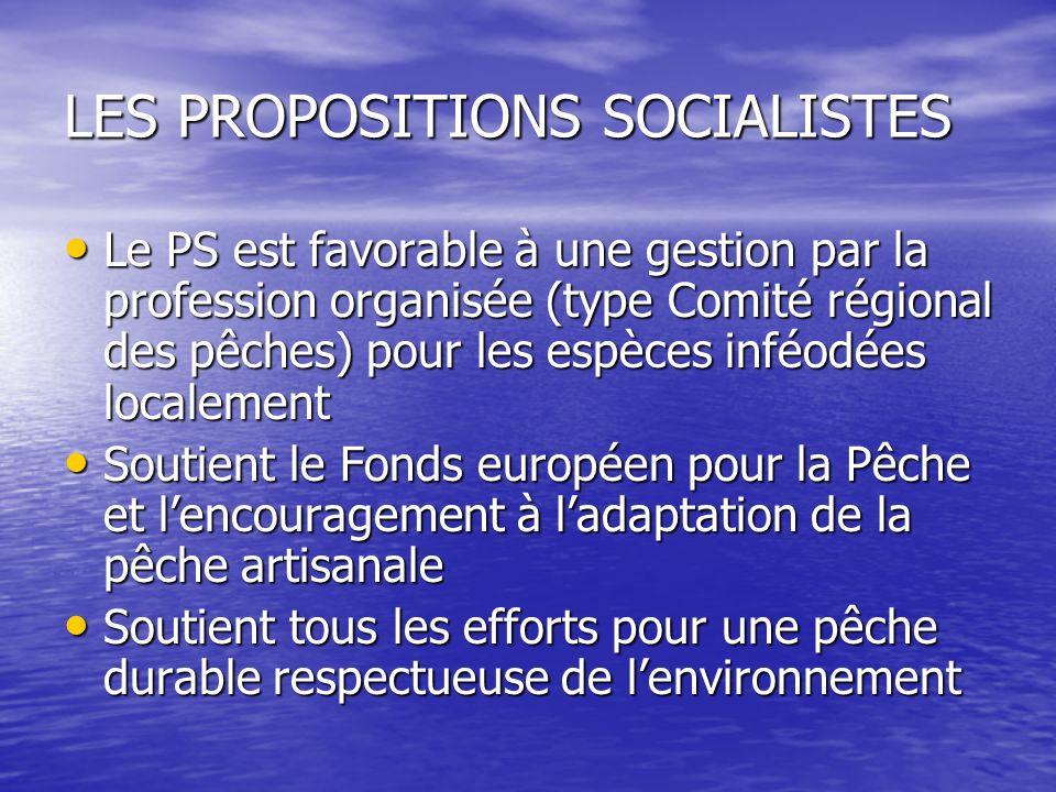 LES PROPOSITIONS SOCIALISTES Le PS est favorable à une gestion par la profession organisée (type Comité régional des pêches) pour les espèces inféodée