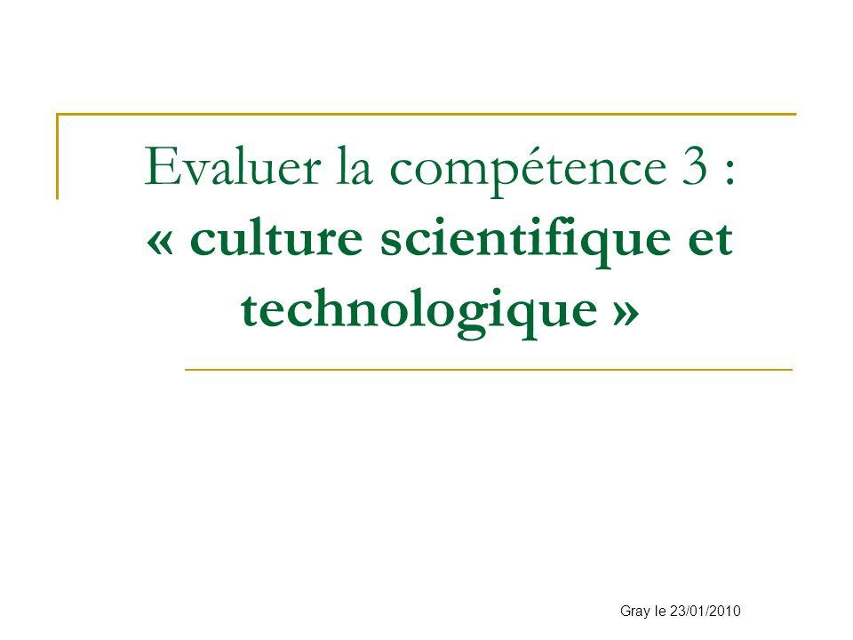 Evaluer la compétence 3 : « culture scientifique et technologique » Gray le 23/01/2010