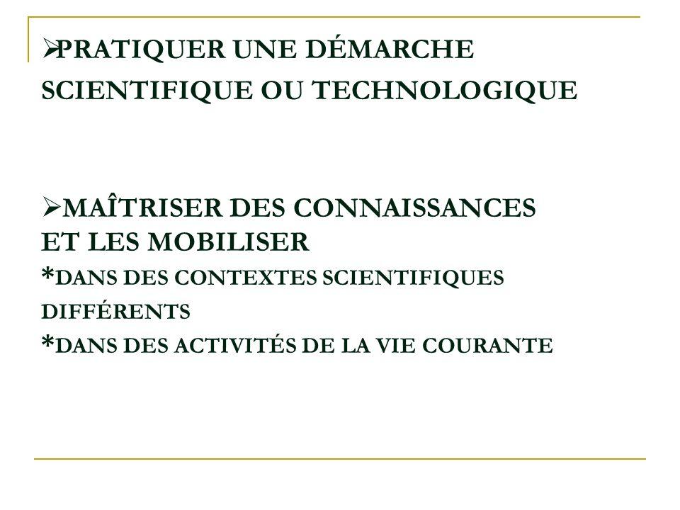 PRATIQUER UNE DÉMARCHE SCIENTIFIQUE OU TECHNOLOGIQUE MAÎTRISER DES CONNAISSANCES ET LES MOBILISER * DANS DES CONTEXTES SCIENTIFIQUES DIFFÉRENTS * DANS DES ACTIVITÉS DE LA VIE COURANTE