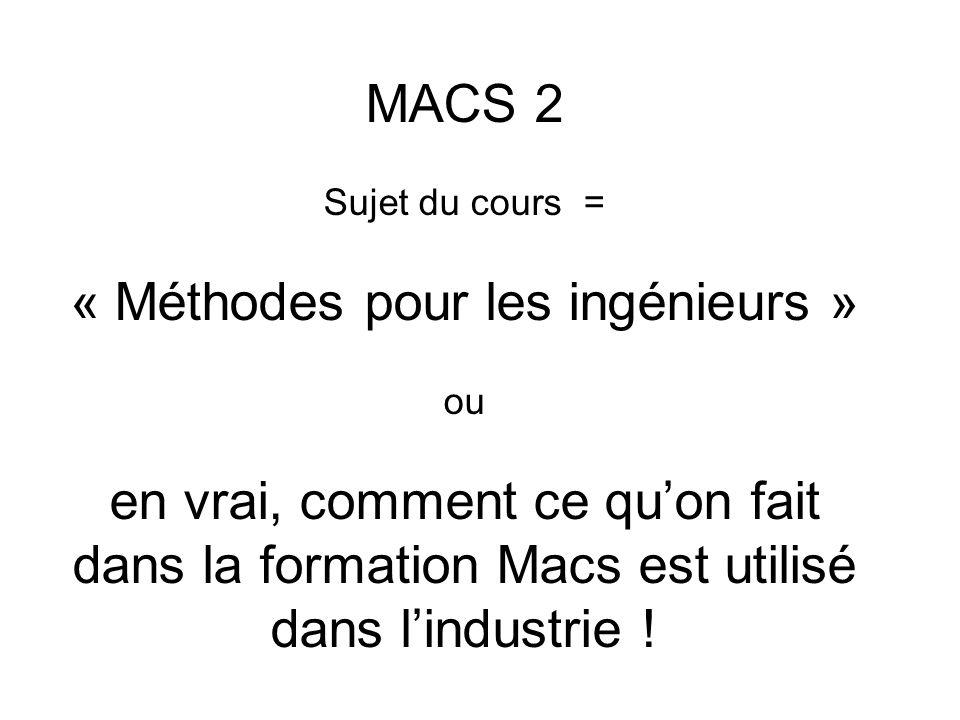 MACS 2 Sujet du cours = « Méthodes pour les ingénieurs » ou en vrai, comment ce quon fait dans la formation Macs est utilisé dans lindustrie !