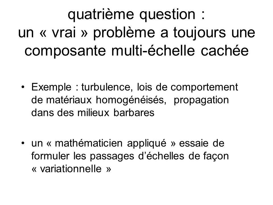 quatrième question : un « vrai » problème a toujours une composante multi-échelle cachée Exemple : turbulence, lois de comportement de matériaux homogénéisés, propagation dans des milieux barbares un « mathématicien appliqué » essaie de formuler les passages déchelles de façon « variationnelle »