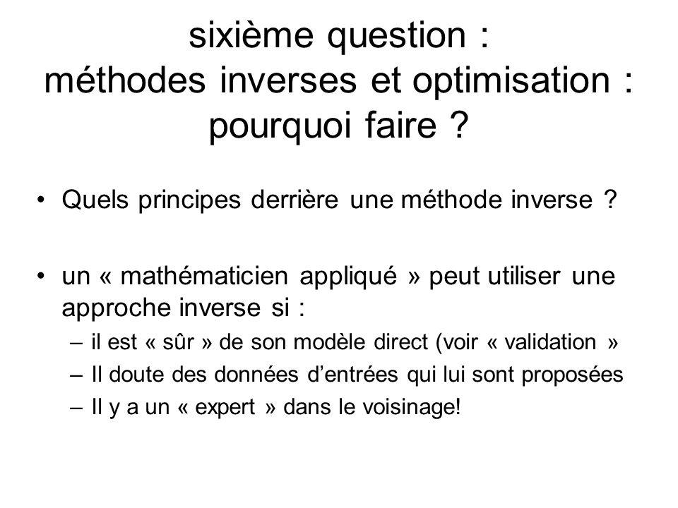 sixième question : méthodes inverses et optimisation : pourquoi faire ? Quels principes derrière une méthode inverse ? un « mathématicien appliqué » p