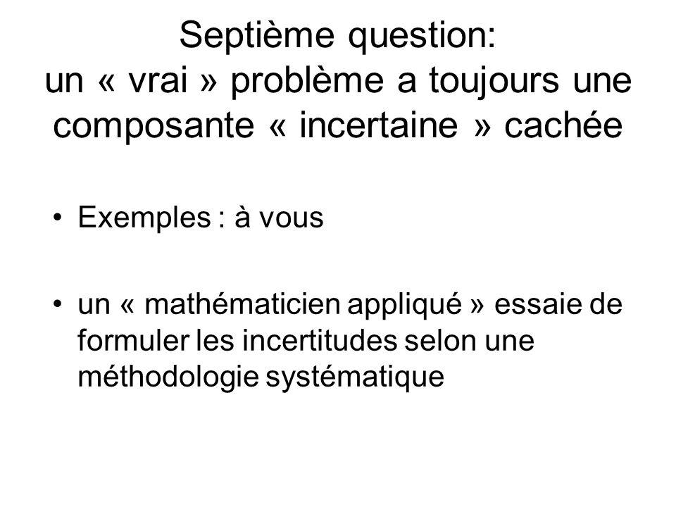 Septième question: un « vrai » problème a toujours une composante « incertaine » cachée Exemples : à vous un « mathématicien appliqué » essaie de formuler les incertitudes selon une méthodologie systématique