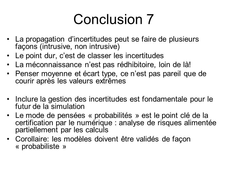 Conclusion 7 La propagation dincertitudes peut se faire de plusieurs façons (intrusive, non intrusive) Le point dur, cest de classer les incertitudes La méconnaissance nest pas rédhibitoire, loin de là.