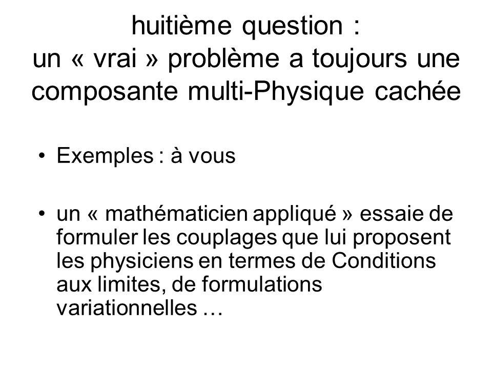 huitième question : un « vrai » problème a toujours une composante multi-Physique cachée Exemples : à vous un « mathématicien appliqué » essaie de formuler les couplages que lui proposent les physiciens en termes de Conditions aux limites, de formulations variationnelles …