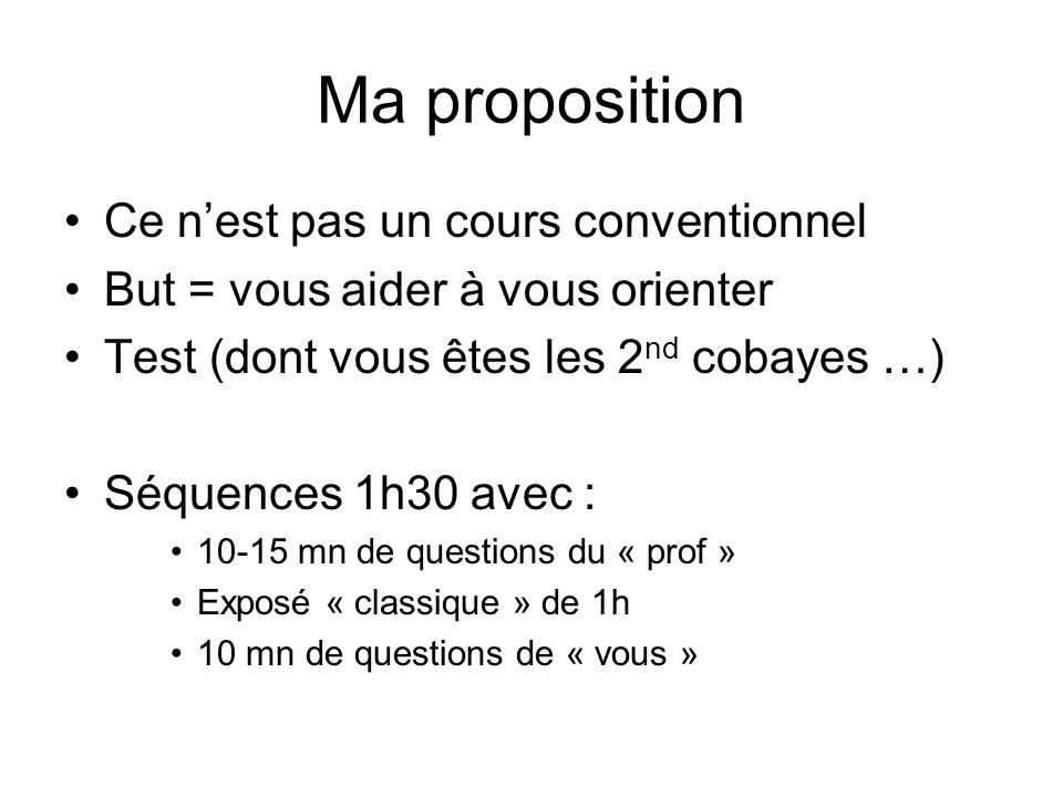 Ma proposition Ce nest pas un cours conventionnel But = vous aider à vous orienter Test (dont vous êtes les 2 nd cobayes …) Séquences 1h30 avec : 10-15 mn de questions du « prof » Exposé « classique » de 1h 10 mn de questions de « vous »