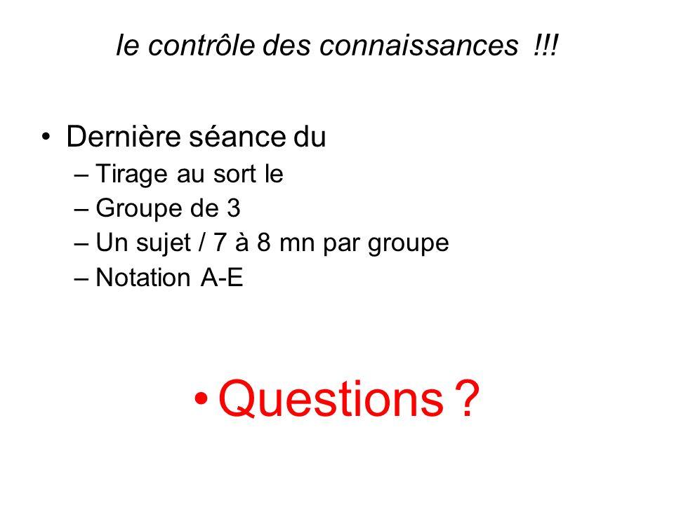le contrôle des connaissances !!! Dernière séance du –Tirage au sort le –Groupe de 3 –Un sujet / 7 à 8 mn par groupe –Notation A-E Questions ?