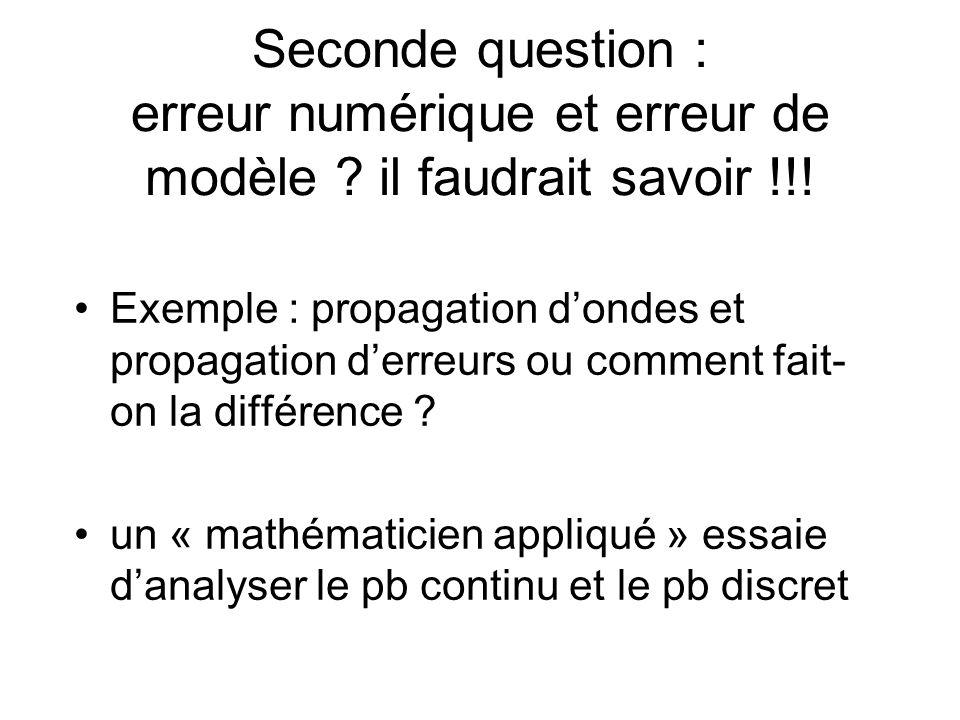 Seconde question : erreur numérique et erreur de modèle ? il faudrait savoir !!! Exemple : propagation dondes et propagation derreurs ou comment fait-
