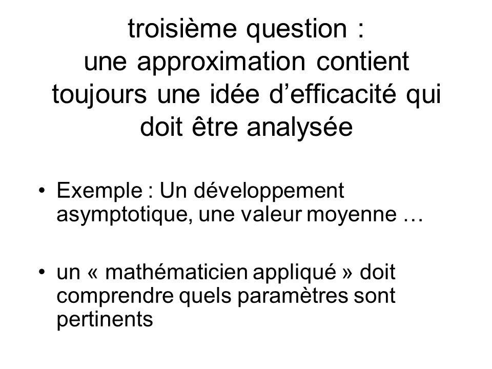 troisième question : une approximation contient toujours une idée defficacité qui doit être analysée Exemple : Un développement asymptotique, une valeur moyenne … un « mathématicien appliqué » doit comprendre quels paramètres sont pertinents