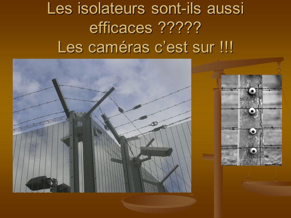 Les isolateurs sont-ils aussi efficaces Les caméras cest sur !!!