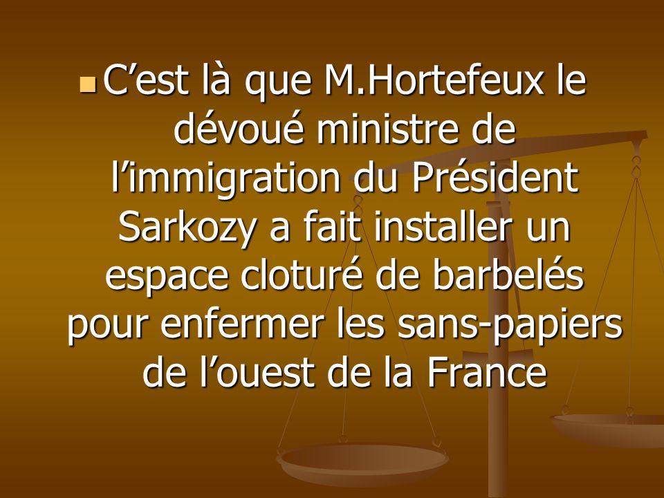 Cest là que M.Hortefeux le dévoué ministre de limmigration du Président Sarkozy a fait installer un espace cloturé de barbelés pour enfermer les sans-papiers de louest de la France Cest là que M.Hortefeux le dévoué ministre de limmigration du Président Sarkozy a fait installer un espace cloturé de barbelés pour enfermer les sans-papiers de louest de la France