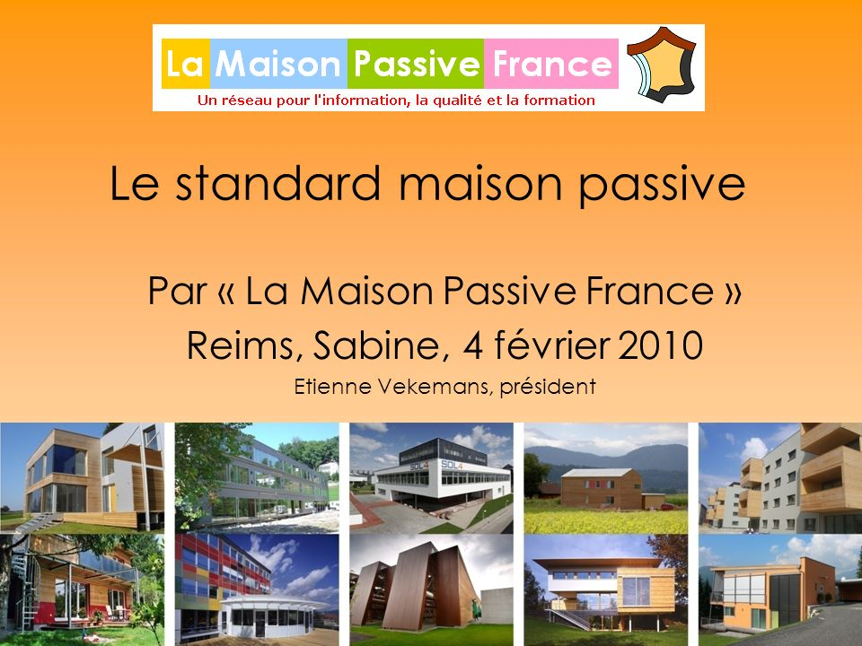 1 Le standard maison passive Par « La Maison Passive France » Reims, Sabine, 4 février 2010 Etienne Vekemans, président