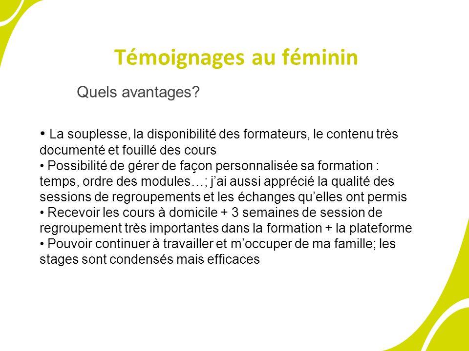 Témoignages au féminin Quels avantages? La souplesse, la disponibilité des formateurs, le contenu très documenté et fouillé des cours Possibilité de g