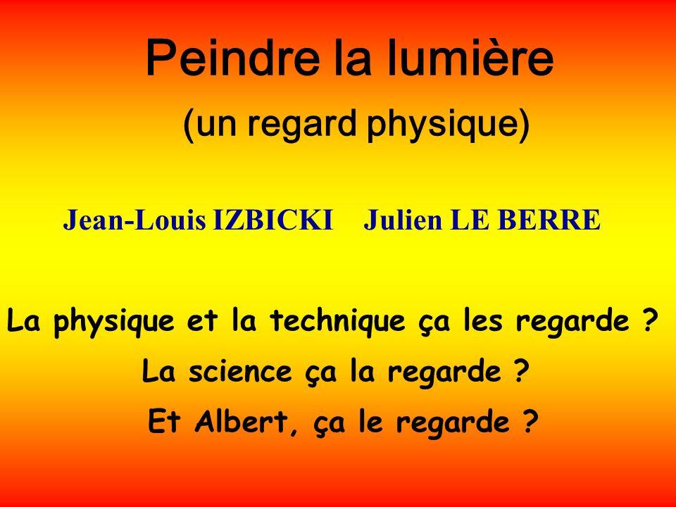 Peindre la lumière (un regard physique) La physique et la technique ça les regarde ? La science ça la regarde ? Et Albert, ça le regarde ? Jean-Louis