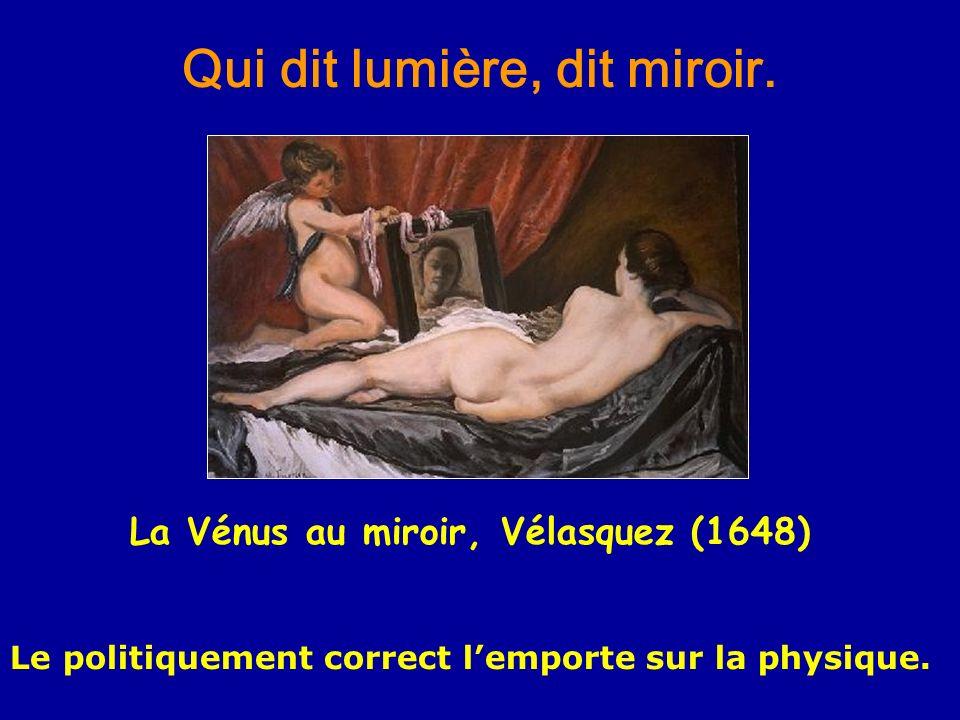Qui dit lumière, dit miroir. La Vénus au miroir, Vélasquez (1648) Le politiquement correct lemporte sur la physique.