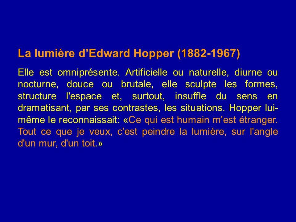 La lumière dEdward Hopper (1882-1967) Elle est omniprésente. Artificielle ou naturelle, diurne ou nocturne, douce ou brutale, elle sculpte les formes,