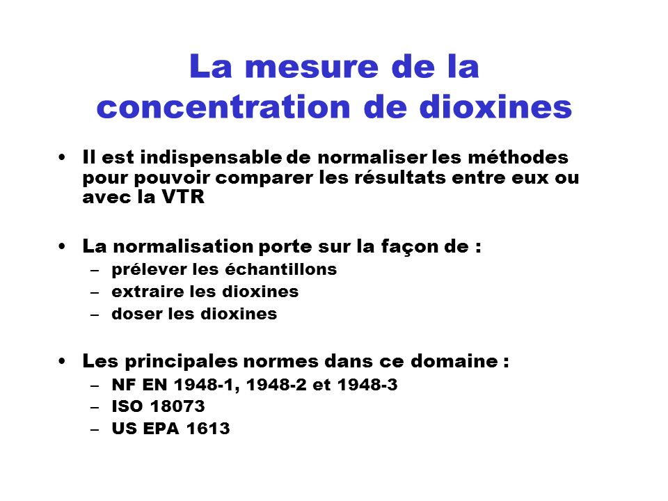La mesure de la concentration de dioxines Il est indispensable de normaliser les méthodes pour pouvoir comparer les résultats entre eux ou avec la VTR