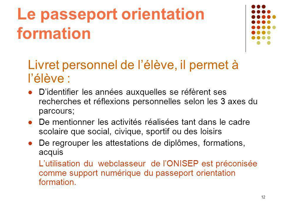 12 Le passeport orientation formation Livret personnel de lélève, il permet à lélève : Didentifier les années auxquelles se réfèrent ses recherches et