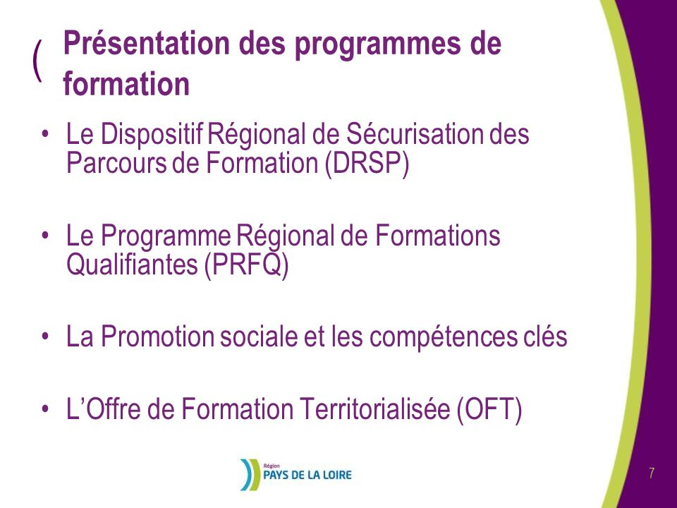 ( 7 Présentation des programmes de formation Le Dispositif Régional de Sécurisation des Parcours de Formation (DRSP) Le Programme Régional de Formations Qualifiantes (PRFQ) La Promotion sociale et les compétences clés LOffre de Formation Territorialisée (OFT)