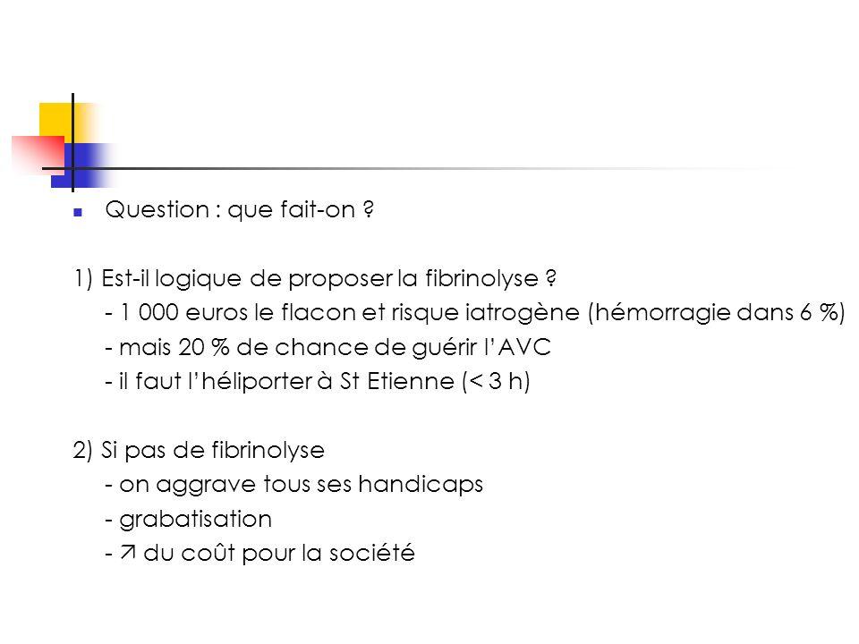 Question : que fait-on . 1) Est-il logique de proposer la fibrinolyse .